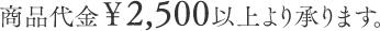 商品代金¥1,500以上より承ります。